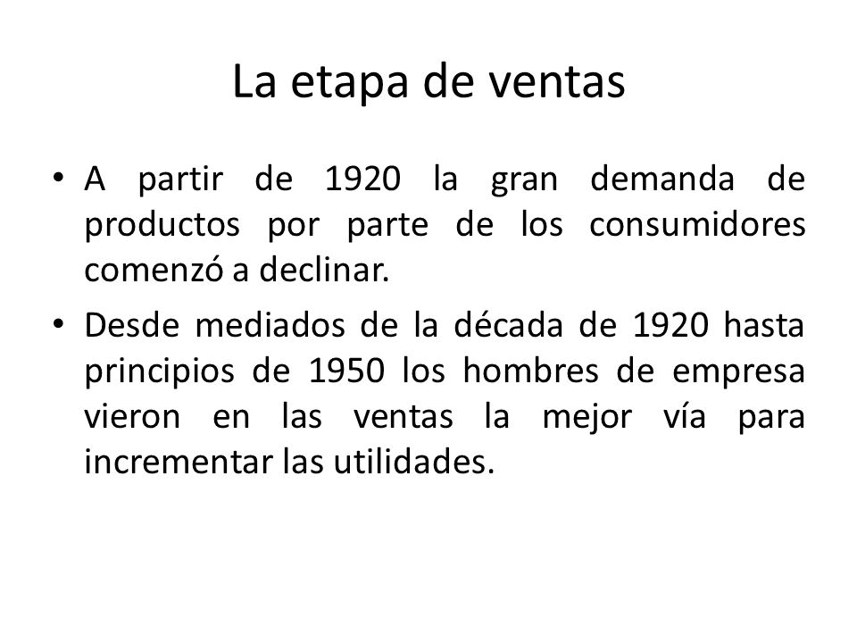 La etapa de ventas A partir de 1920 la gran demanda de productos por parte de los consumidores comenzó a declinar. Desde mediados de la década de 1920