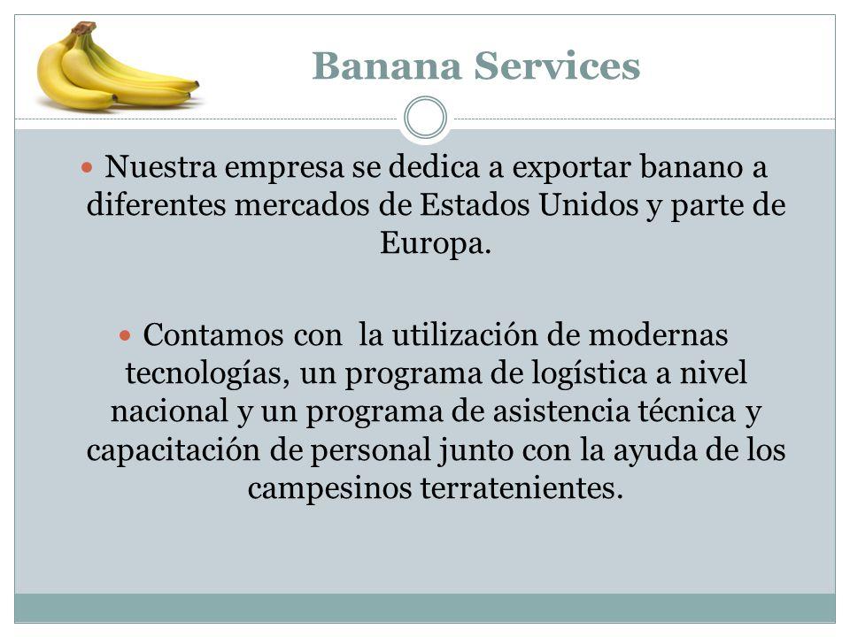 Banana Services Nuestra empresa se dedica a exportar banano a diferentes mercados de Estados Unidos y parte de Europa. Contamos con la utilización de