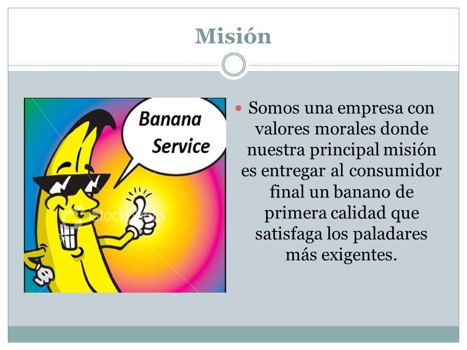 Misión Somos una empresa con valores morales donde nuestra principal misión es entregar al consumidor final un banano de primera calidad que satisfaga los paladares más exigentes.