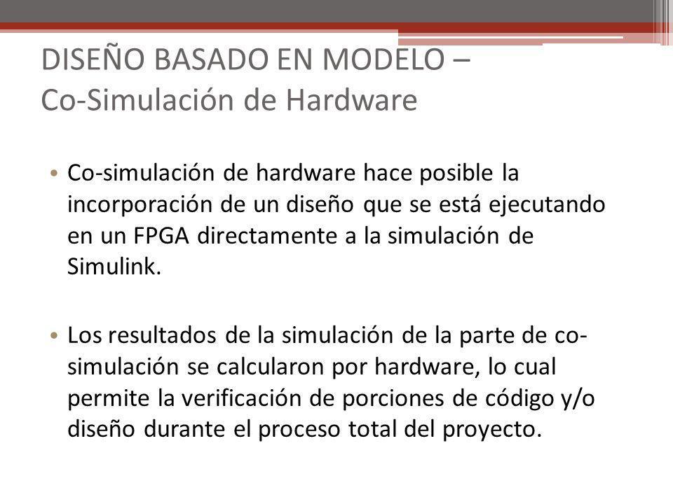 DISEÑO BASADO EN MODELO – Co-Simulación de Hardware Co-simulación de hardware hace posible la incorporación de un diseño que se está ejecutando en un