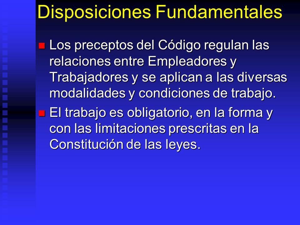 Disposiciones Fundamentales Los preceptos del Código regulan las relaciones entre Empleadores y Trabajadores y se aplican a las diversas modalidades y