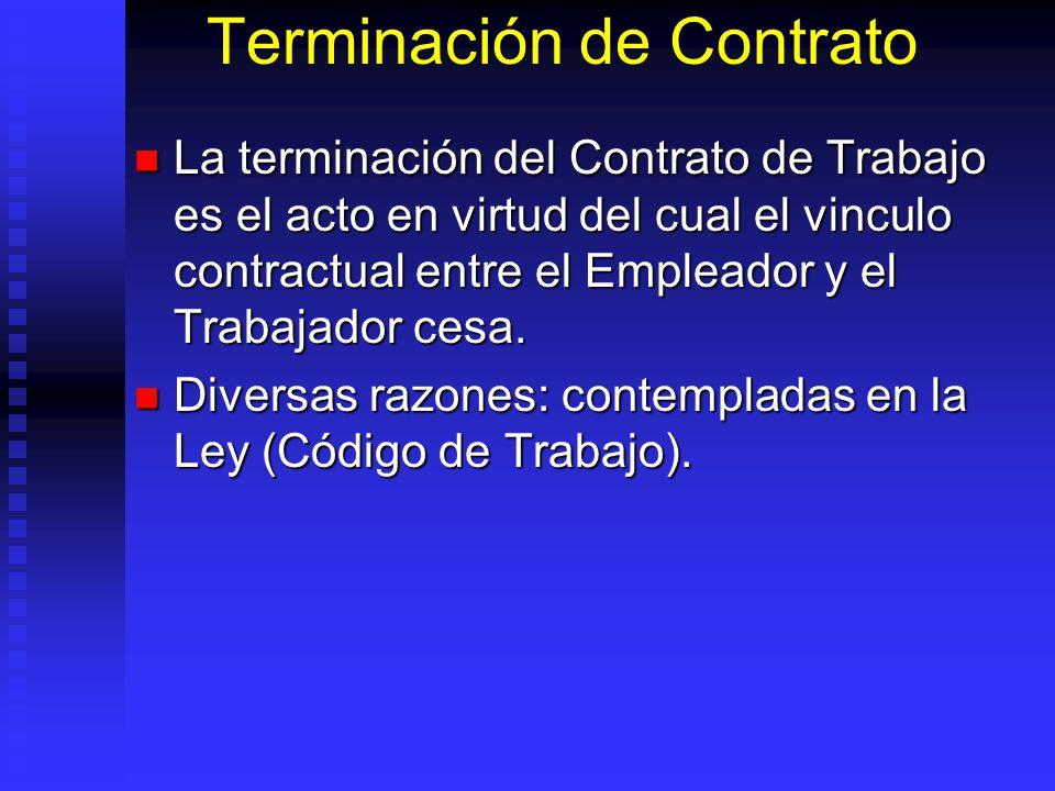 Terminación de Contrato La terminación del Contrato de Trabajo es el acto en virtud del cual el vinculo contractual entre el Empleador y el Trabajador