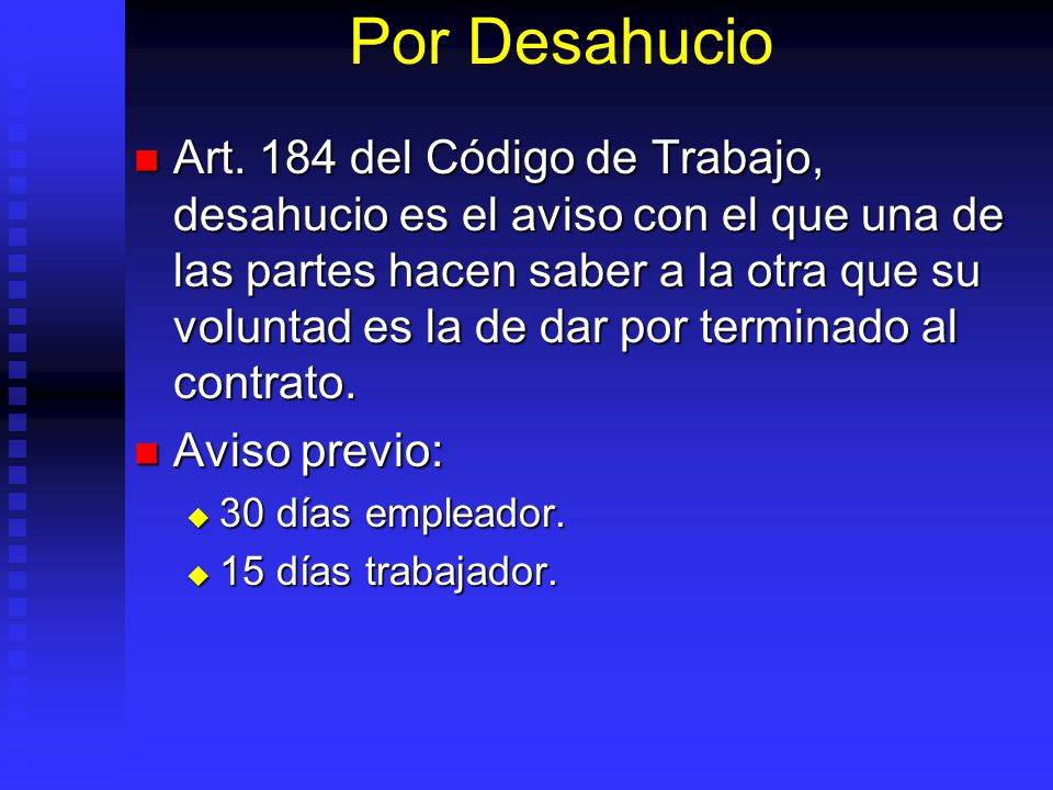 Por Desahucio Art. 184 del Código de Trabajo, desahucio es el aviso con el que una de las partes hacen saber a la otra que su voluntad es la de dar po