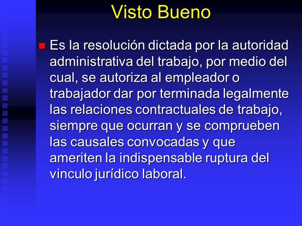 Visto Bueno Es la resolución dictada por la autoridad administrativa del trabajo, por medio del cual, se autoriza al empleador o trabajador dar por te