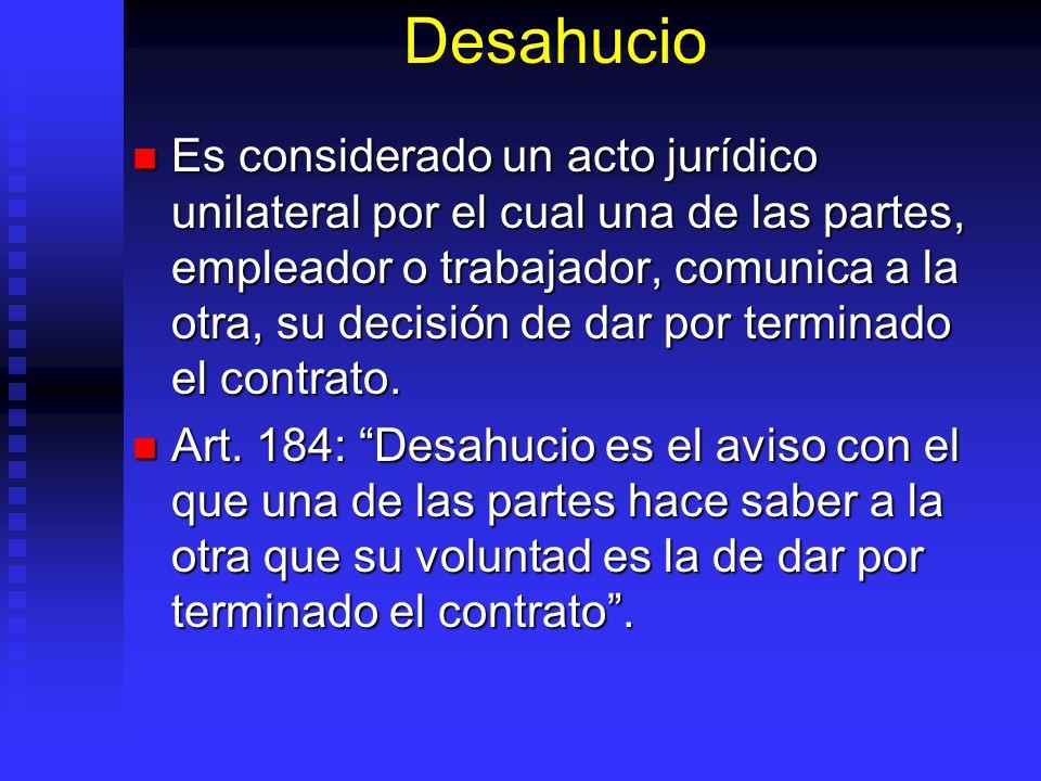 Desahucio Es considerado un acto jurídico unilateral por el cual una de las partes, empleador o trabajador, comunica a la otra, su decisión de dar por