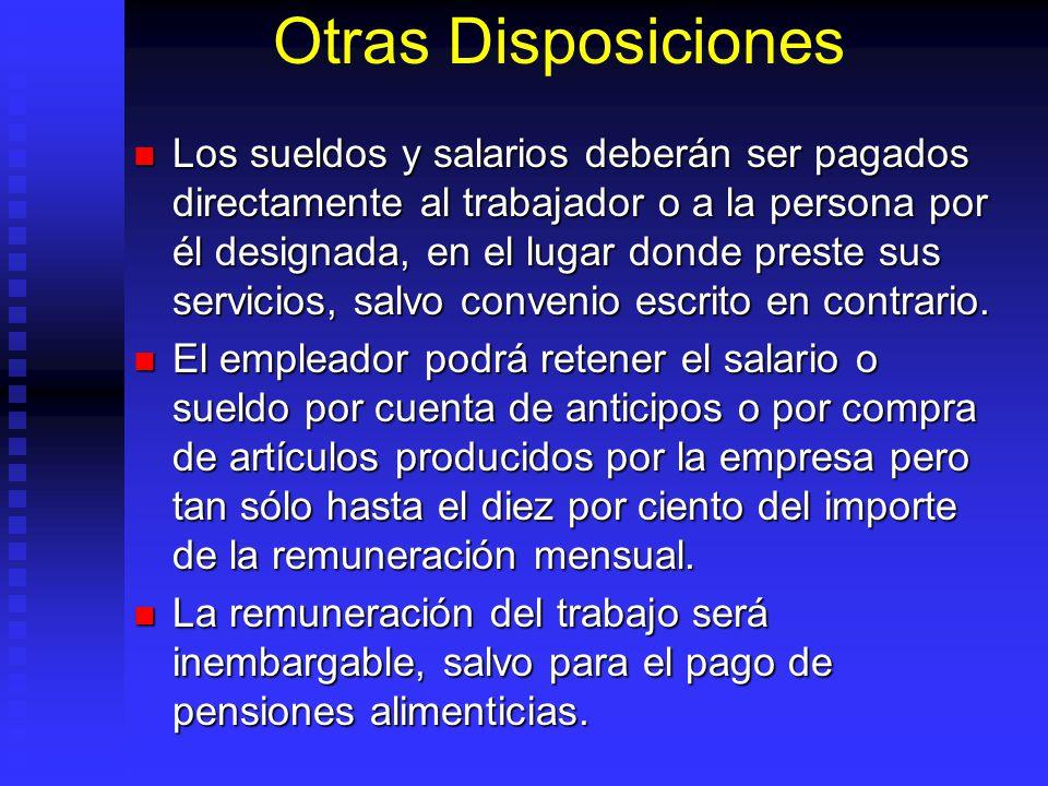 Otras Disposiciones Los sueldos y salarios deberán ser pagados directamente al trabajador o a la persona por él designada, en el lugar donde preste su