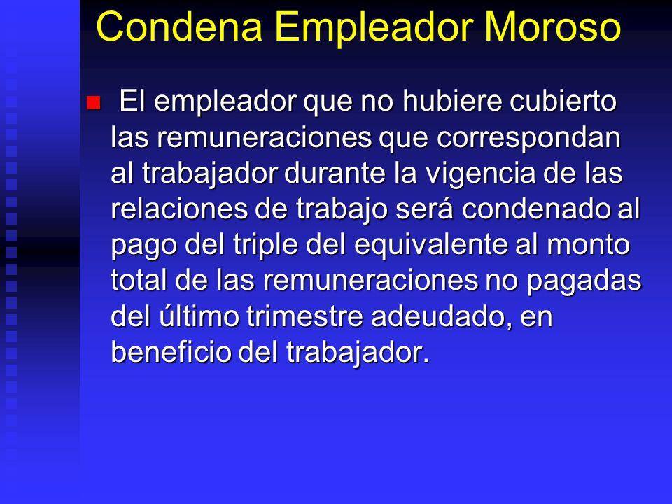Condena Empleador Moroso El empleador que no hubiere cubierto las remuneraciones que correspondan al trabajador durante la vigencia de las relaciones
