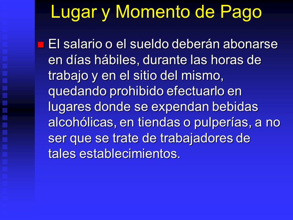 Lugar y Momento de Pago El salario o el sueldo deberán abonarse en días hábiles, durante las horas de trabajo y en el sitio del mismo, quedando prohib