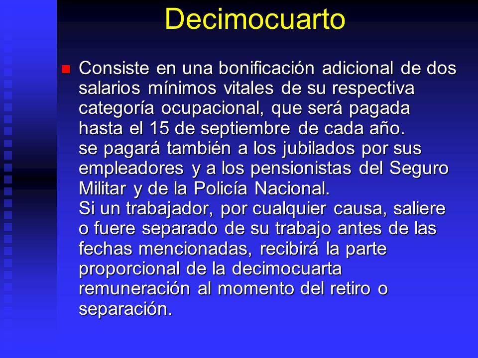 Decimocuarto Consiste en una bonificación adicional de dos salarios mínimos vitales de su respectiva categoría ocupacional, que será pagada hasta el 1