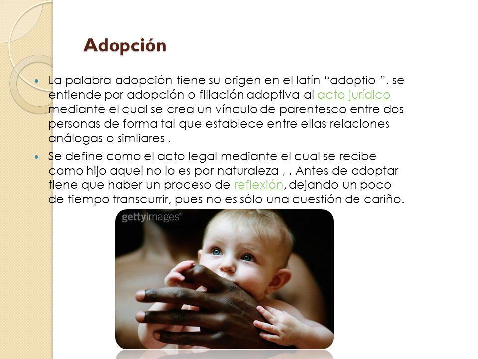 Adopción Adopción La palabra adopción tiene su origen en el latín adoptio, se entiende por adopción o filiación adoptiva al acto jurídico mediante el