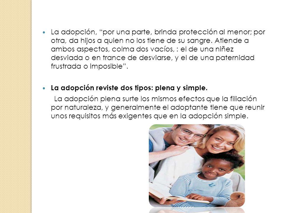 La adopción, por una parte, brinda protección al menor; por otra, da hijos a quien no los tiene de su sangre. Atiende a ambos aspectos, colma dos vací