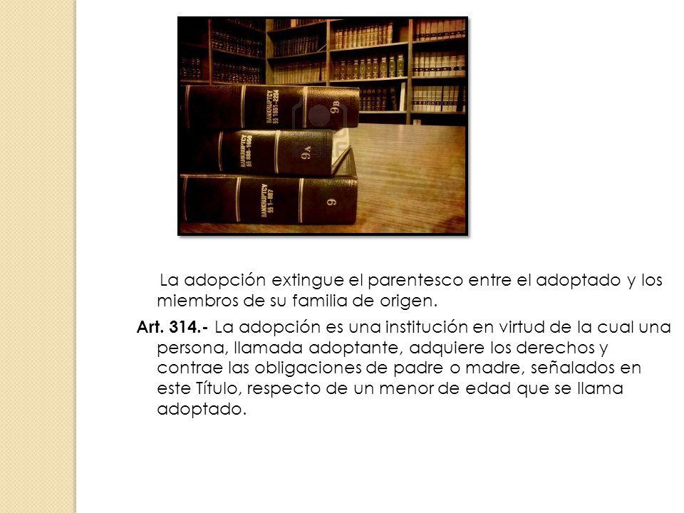La adopción extingue el parentesco entre el adoptado y los miembros de su familia de origen. Art. 314.- La adopción es una institución en virtud de la