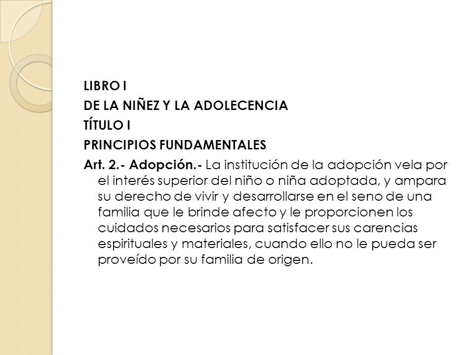 LIBRO I DE LA NIÑEZ Y LA ADOLECENCIA TÍTULO I PRINCIPIOS FUNDAMENTALES Art. 2.- Adopción.- La institución de la adopción vela por el interés superior