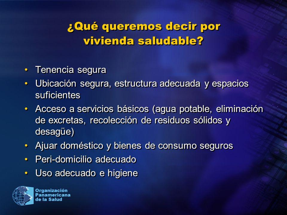 Organización Panamericana de la Salud ¿Qué queremos decir por vivienda saludable? Tenencia segura Ubicación segura, estructura adecuada y espacios suf
