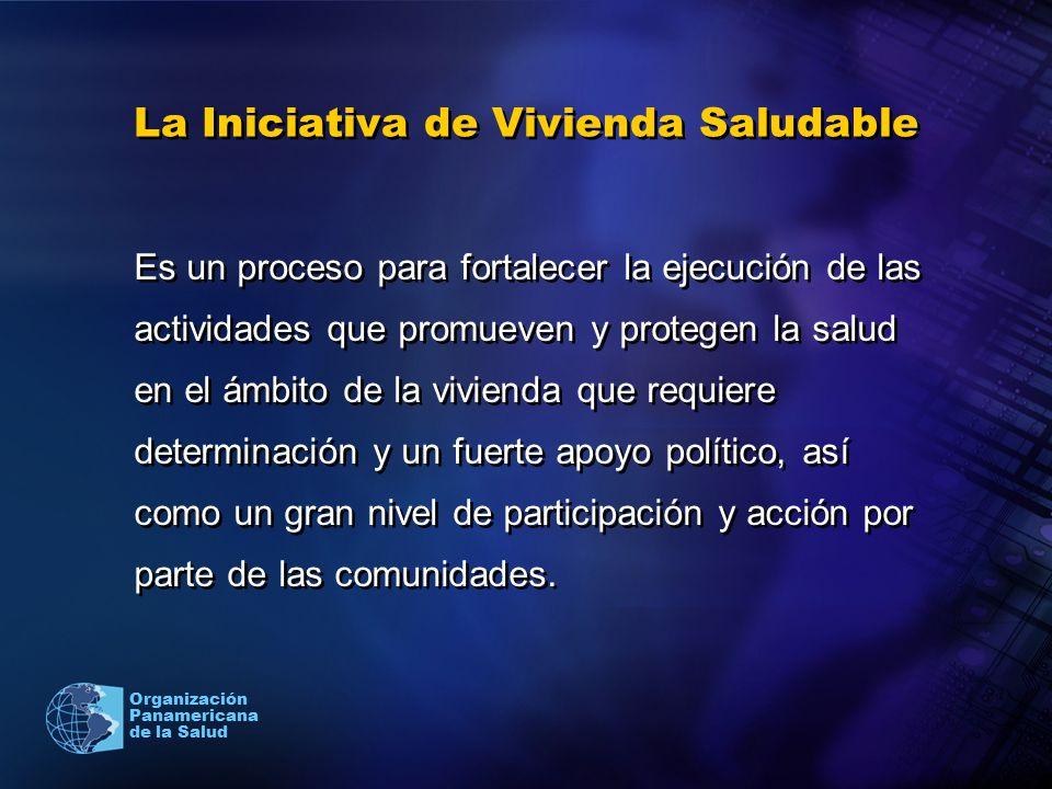 Organización Panamericana de la Salud La Iniciativa de Vivienda Saludable Es un proceso para fortalecer la ejecución de las actividades que promueven