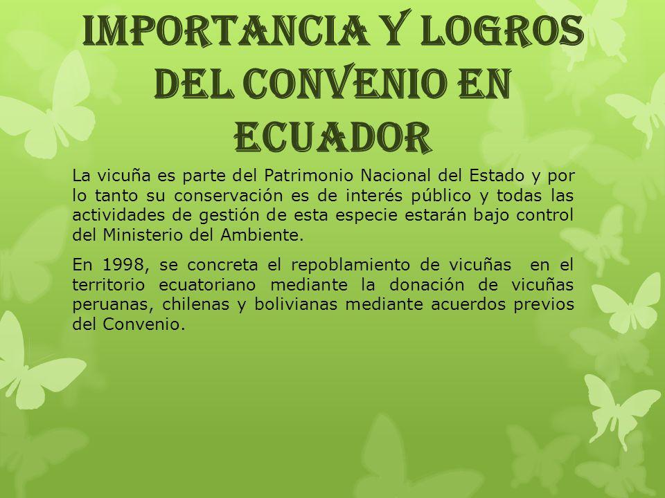 IMPORTANCIA Y LOGROS DEL CONVENIO EN ECUADOR La vicuña es parte del Patrimonio Nacional del Estado y por lo tanto su conservación es de interés públic