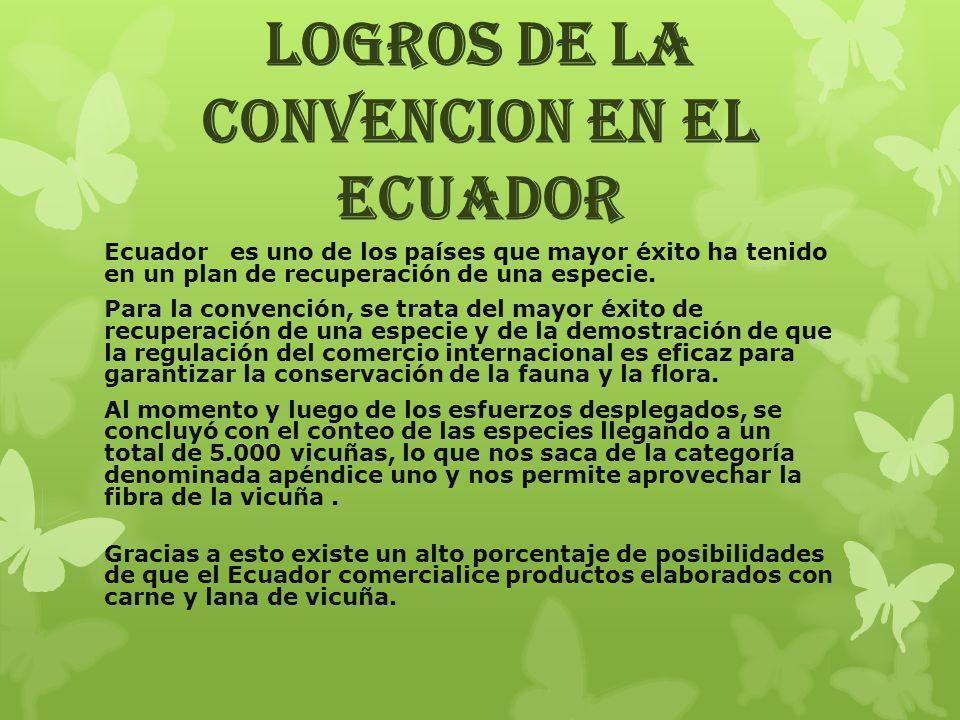 LOGROS DE LA CONVENCION EN EL ECUADOR Ecuador es uno de los países que mayor éxito ha tenido en un plan de recuperación de una especie. Para la conven