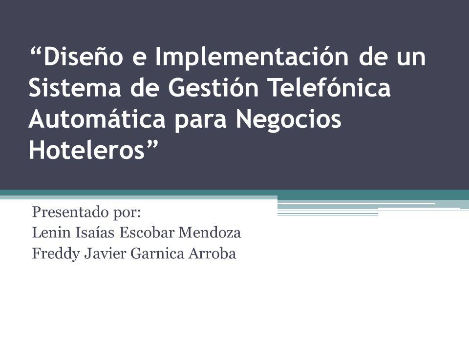 Diseño e Implementación de un Sistema de Gestión Telefónica Automática para Negocios Hoteleros Presentado por: Lenin Isaías Escobar Mendoza Freddy Jav