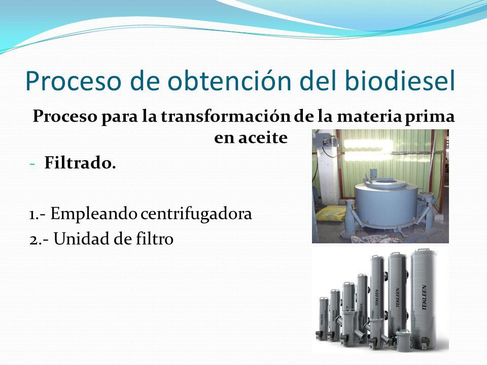 Proceso de obtención del biodiesel Proceso para la transformación de la materia prima en aceite - Filtrado. 1.- Empleando centrifugadora 2.- Unidad de