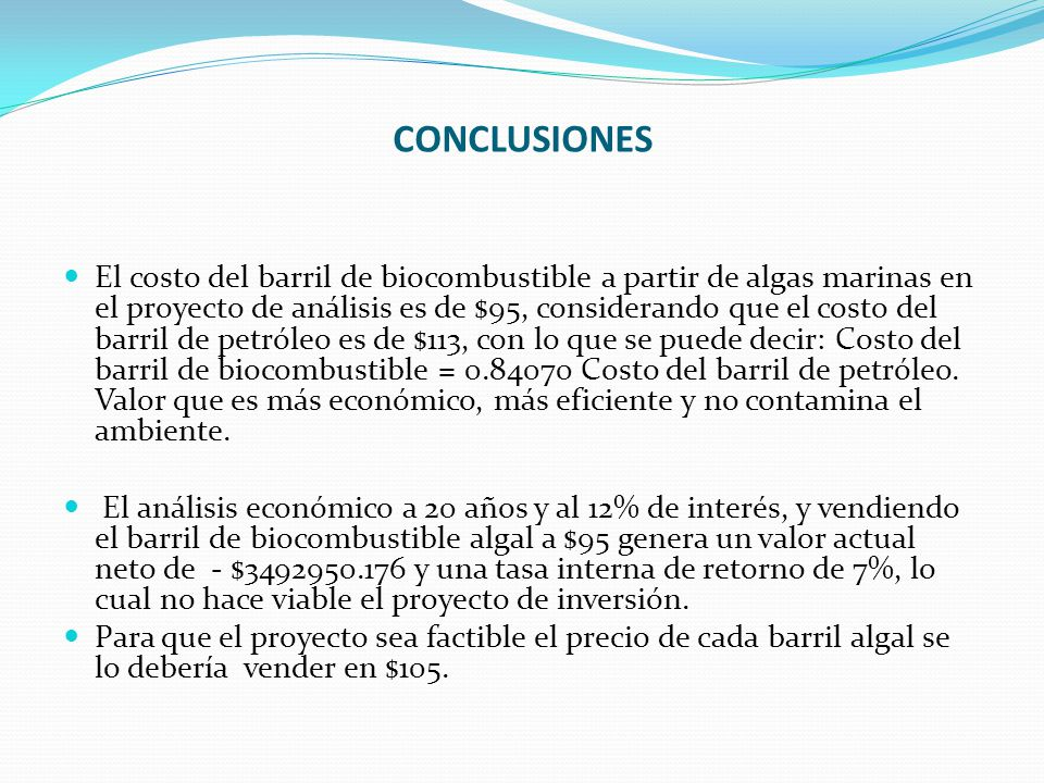 CONCLUSIONES El costo del barril de biocombustible a partir de algas marinas en el proyecto de análisis es de $95, considerando que el costo del barri