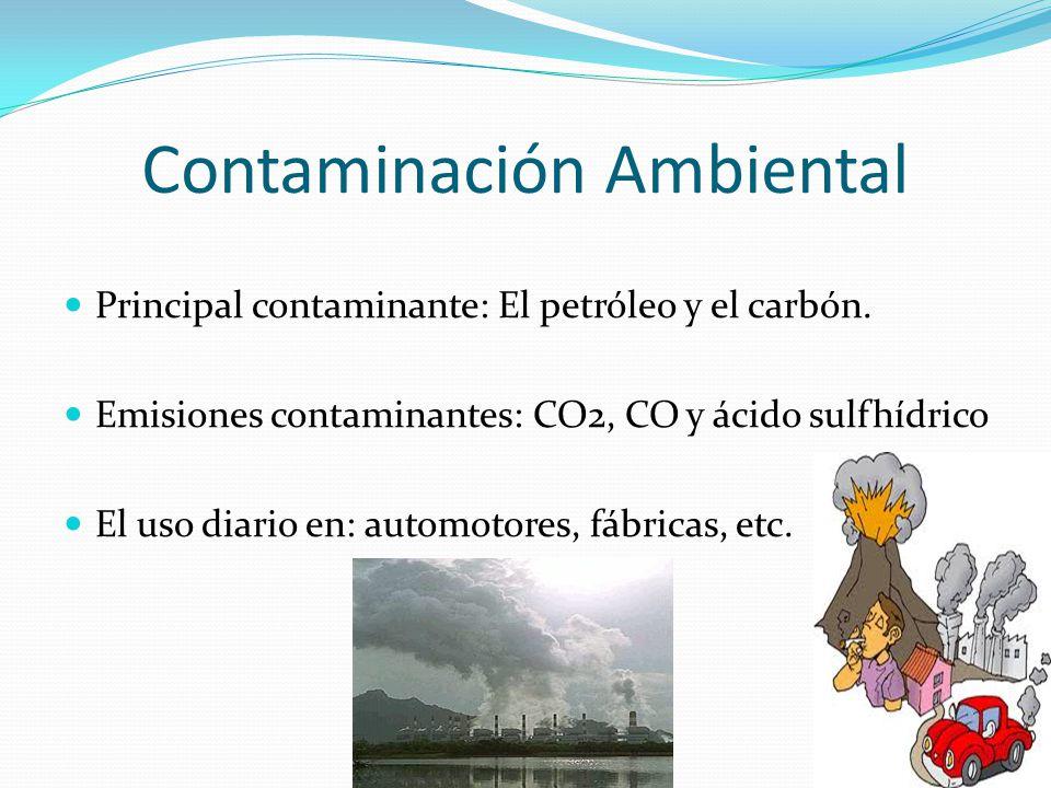 Contaminación Ambiental Principal contaminante: El petróleo y el carbón. Emisiones contaminantes: CO2, CO y ácido sulfhídrico El uso diario en: automo