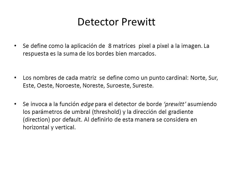 Detector Prewitt Se define como la aplicación de 8 matrices pixel a pixel a la imagen. La respuesta es la suma de los bordes bien marcados. Los nombre