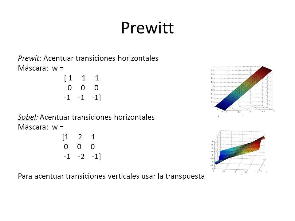 Prewitt Prewit: Acentuar transiciones horizontales Máscara: w = [ 1 1 1 0 0 0 -1 -1 -1] Sobel: Acentuar transiciones horizontales Máscara: w = [1 2 1