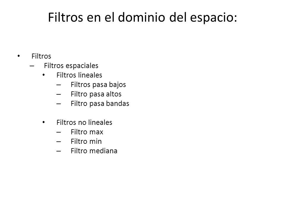 Filtros en el dominio del espacio: Filtros – Filtros espaciales Filtros lineales – Filtros pasa bajos – Filtro pasa altos – Filtro pasa bandas Filtros