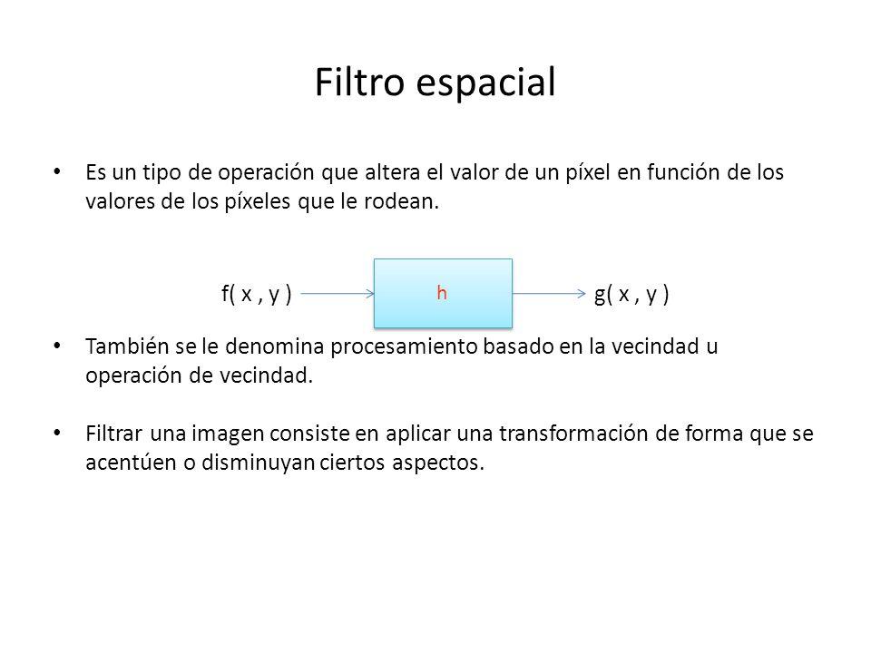 Tipos de Filtros Filtro espacial - convolución La alteración del píxel se realiza dependiendo de los valores de los píxeles del entorno sin realizar ninguna modificación previa de sus valores g(x, y) = h(x, y) * f(x, y) Filtrado frecuencial - multiplicación + transformadas de Fourier Requiere de la aplicación de la transformada de Fourier.