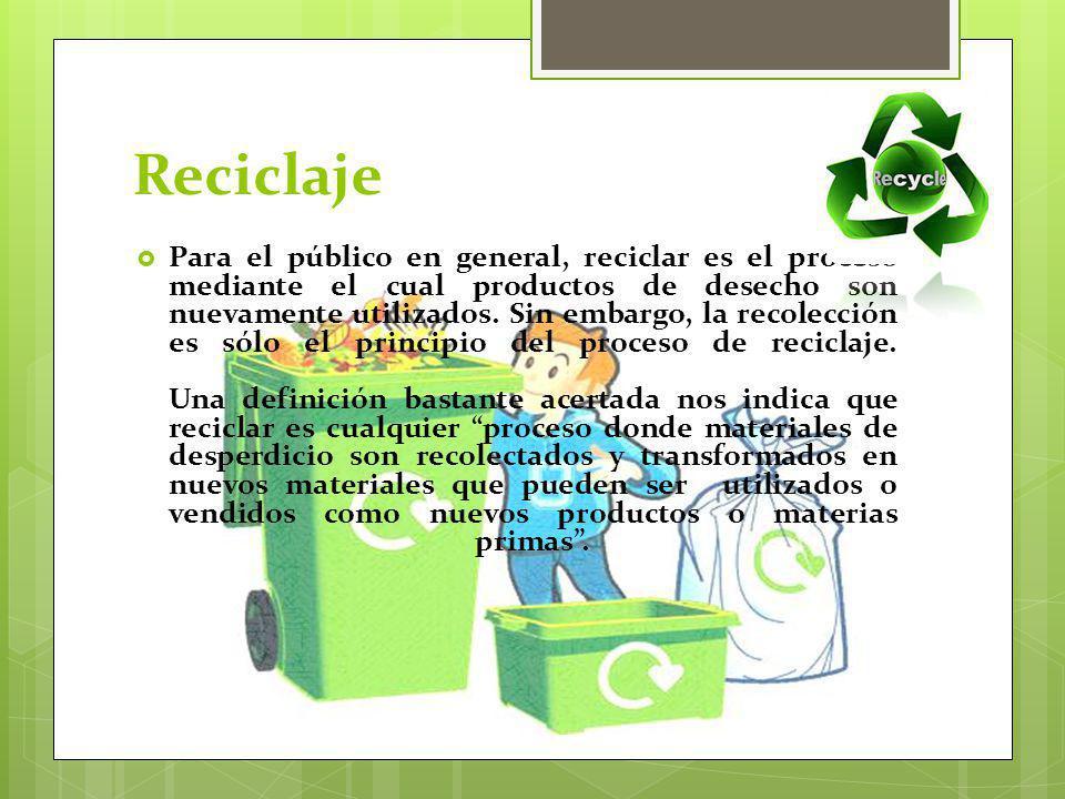 Reciclaje Para el público en general, reciclar es el proceso mediante el cual productos de desecho son nuevamente utilizados. Sin embargo, la recolecc