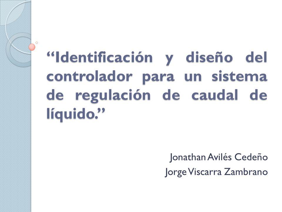 Identificación y diseño del controlador para un sistema de regulación de caudal de líquido. Jonathan Avilés Cedeño Jorge Viscarra Zambrano