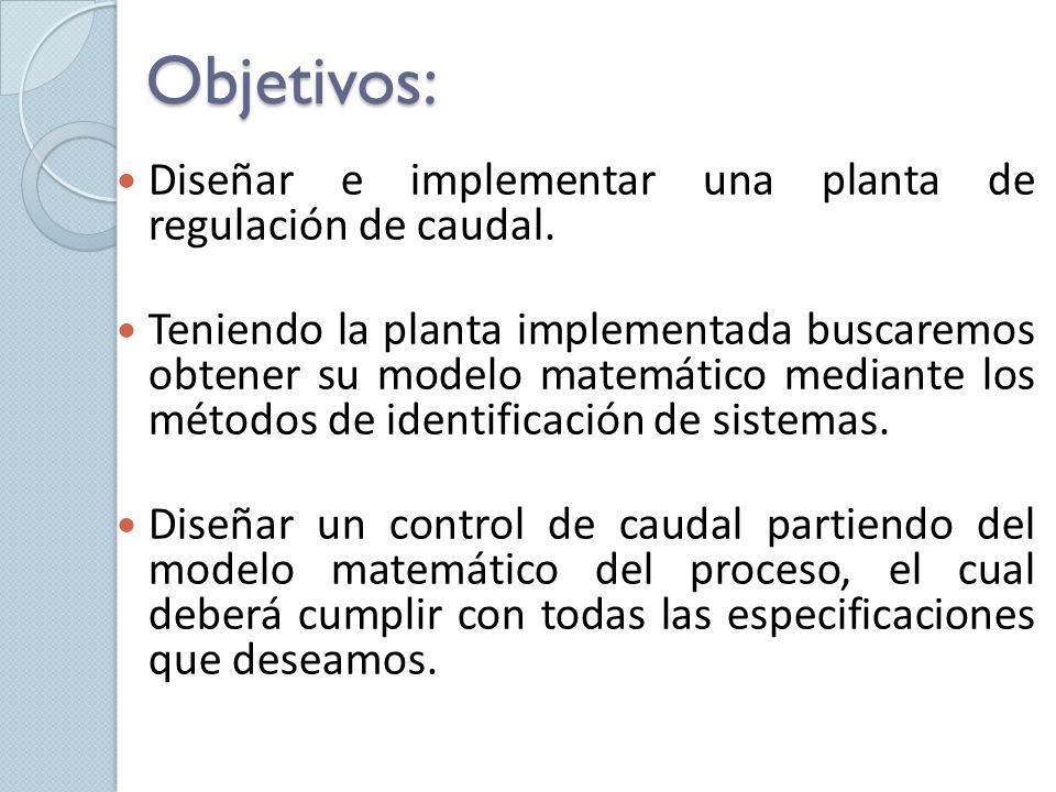 Objetivos: Diseñar e implementar una planta de regulación de caudal. Teniendo la planta implementada buscaremos obtener su modelo matemático mediante