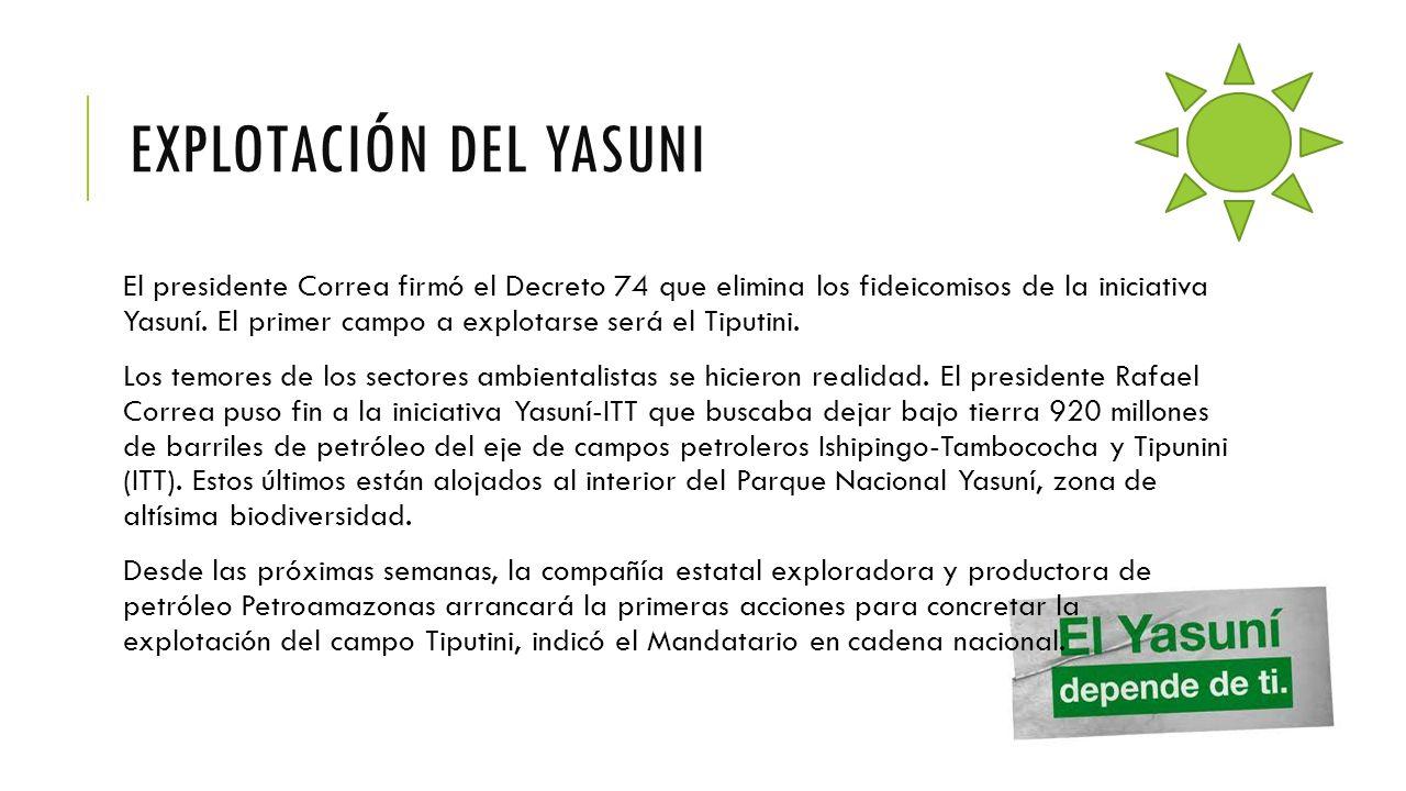 EXPLOTACIÓN DEL YASUNI El presidente Correa firmó el Decreto 74 que elimina los fideicomisos de la iniciativa Yasuní. El primer campo a explotarse ser