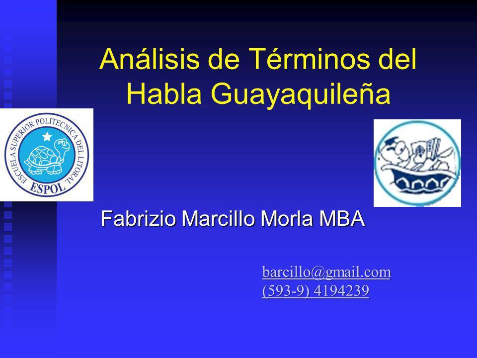 Análisis de Términos del Habla Guayaquileña Fabrizio Marcillo Morla MBA barcillo@gmail.com (593-9) 4194239 (593-9) 4194239