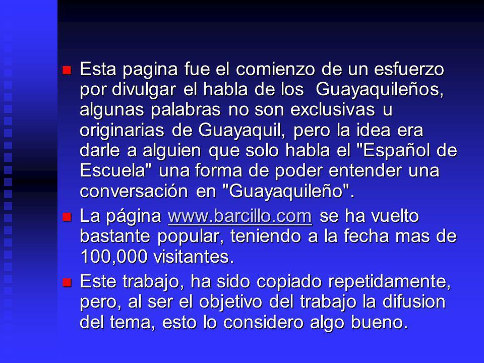 Esta pagina fue el comienzo de un esfuerzo por divulgar el habla de los Guayaquileños, algunas palabras no son exclusivas u originarias de Guayaquil, pero la idea era darle a alguien que solo habla el Español de Escuela una forma de poder entender una conversación en Guayaquileño .