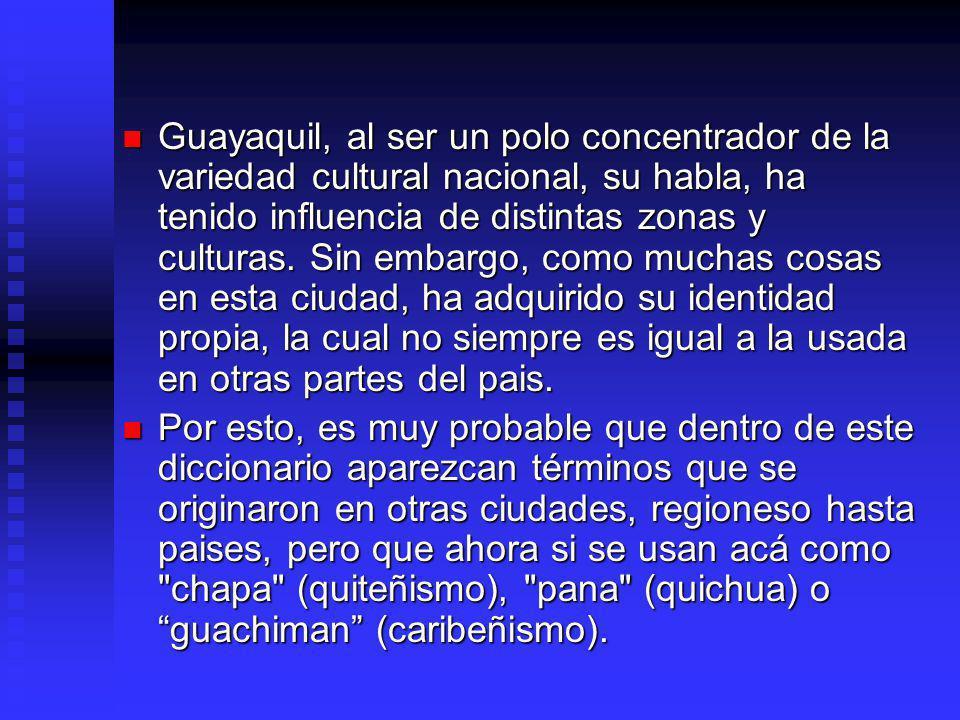 Guayaquil, al ser un polo concentrador de la variedad cultural nacional, su habla, ha tenido influencia de distintas zonas y culturas.