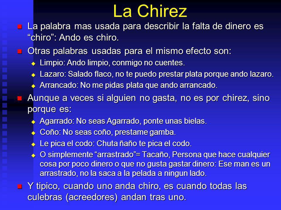 La Chirez La palabra mas usada para describir la falta de dinero es chiro: Ando es chiro.