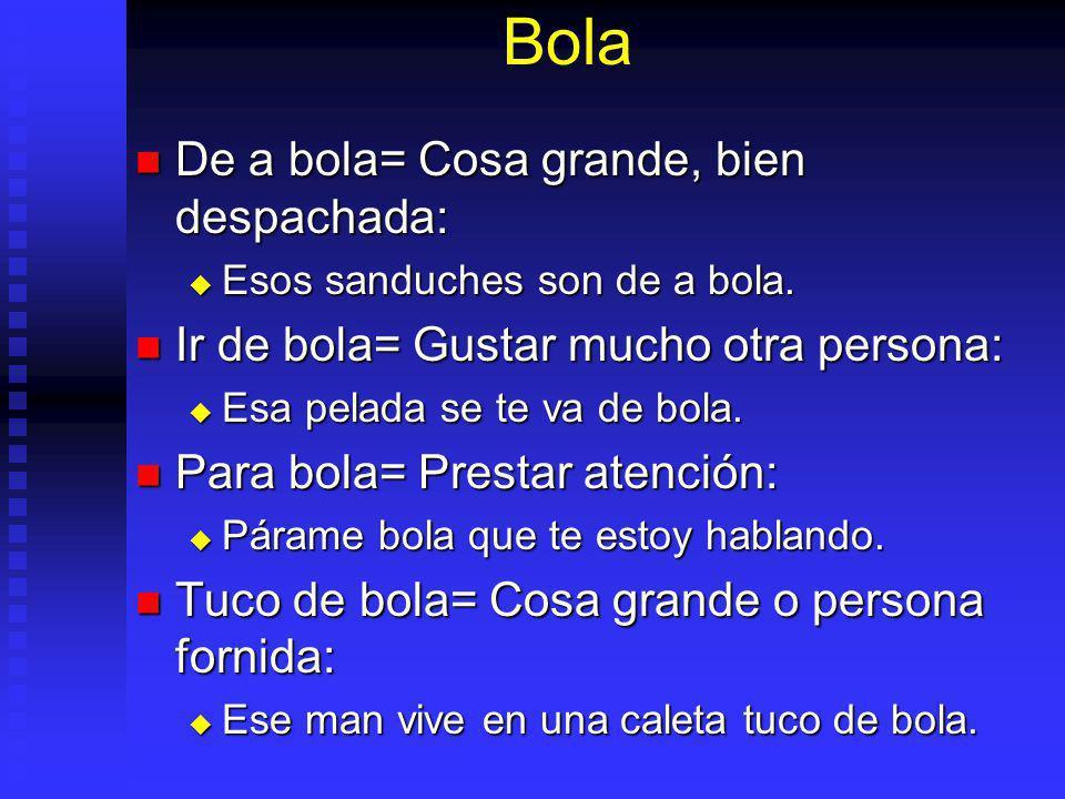 Bola De a bola= Cosa grande, bien despachada: De a bola= Cosa grande, bien despachada: Esos sanduches son de a bola.