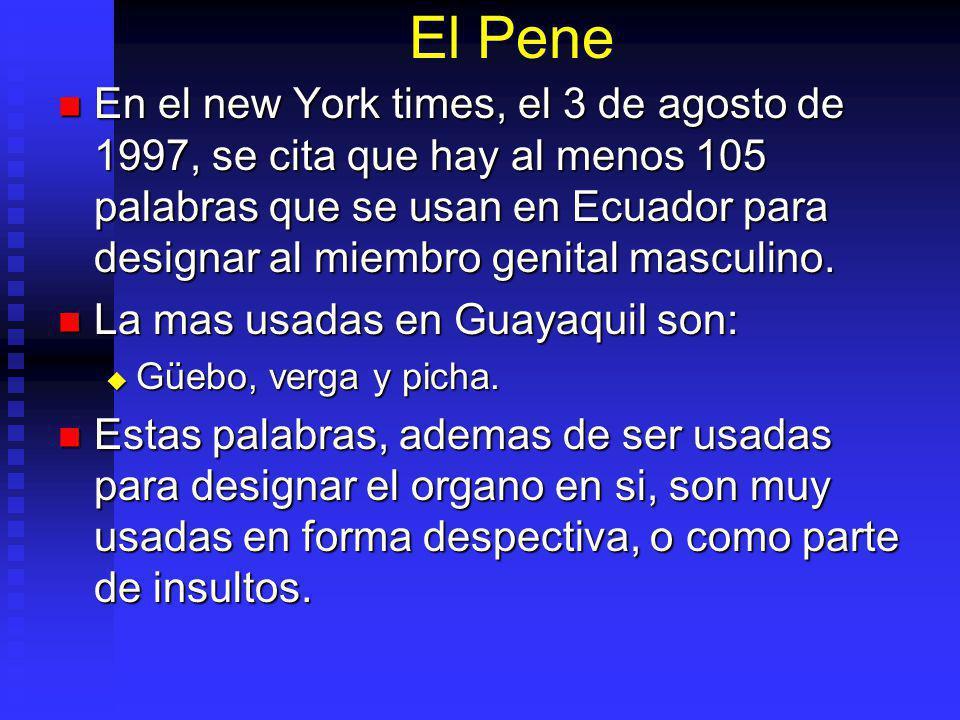 El Pene En el new York times, el 3 de agosto de 1997, se cita que hay al menos 105 palabras que se usan en Ecuador para designar al miembro genital masculino.