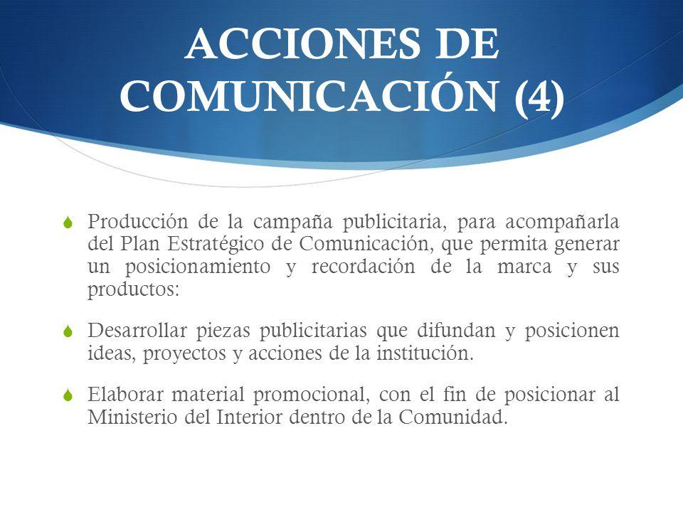ACCIONES DE COMUNICACIÓN (4) Producción de la campaña publicitaria, para acompañarla del Plan Estratégico de Comunicación, que permita generar un posicionamiento y recordación de la marca y sus productos: Desarrollar piezas publicitarias que difundan y posicionen ideas, proyectos y acciones de la institución.