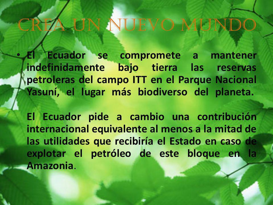 Crea un nuevo mundo El Ecuador se compromete a mantener indefinidamente bajo tierra las reservas petroleras del campo ITT en el Parque Nacional Yasuní