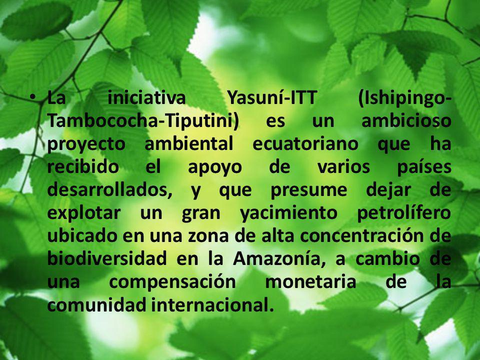 La iniciativa Yasuní-ITT (Ishipingo- Tambococha-Tiputini) es un ambicioso proyecto ambiental ecuatoriano que ha recibido el apoyo de varios países des