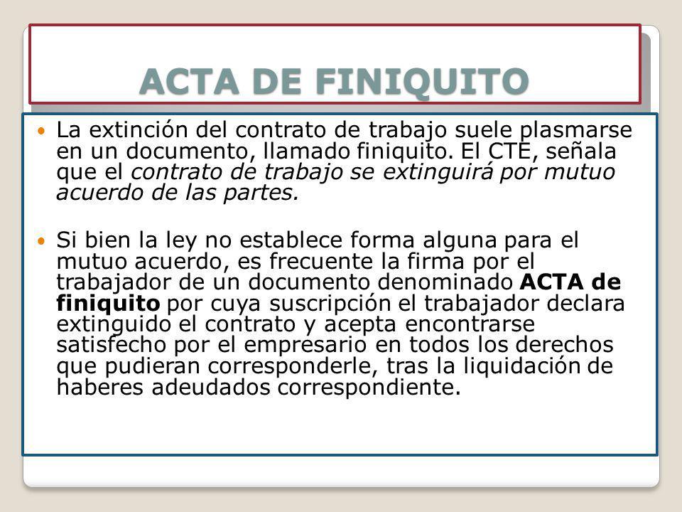 ACTA DE FINIQUITO La extinción del contrato de trabajo suele plasmarse en un documento, llamado finiquito. El CTE, señala que el contrato de trabajo s