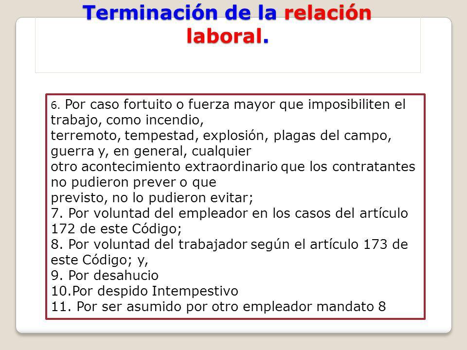Terminación de la relación laboral. 6. Por caso fortuito o fuerza mayor que imposibiliten el trabajo, como incendio, terremoto, tempestad, explosión,