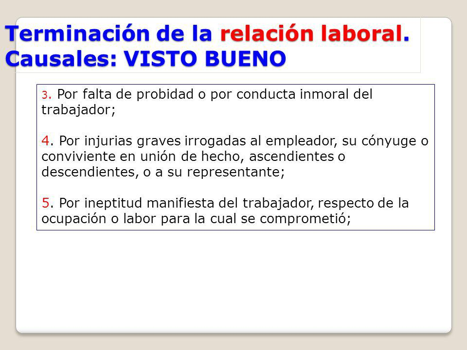Terminación de la relación laboral. Causales: VISTO BUENO 3. Por falta de probidad o por conducta inmoral del trabajador; 4. Por injurias graves irrog