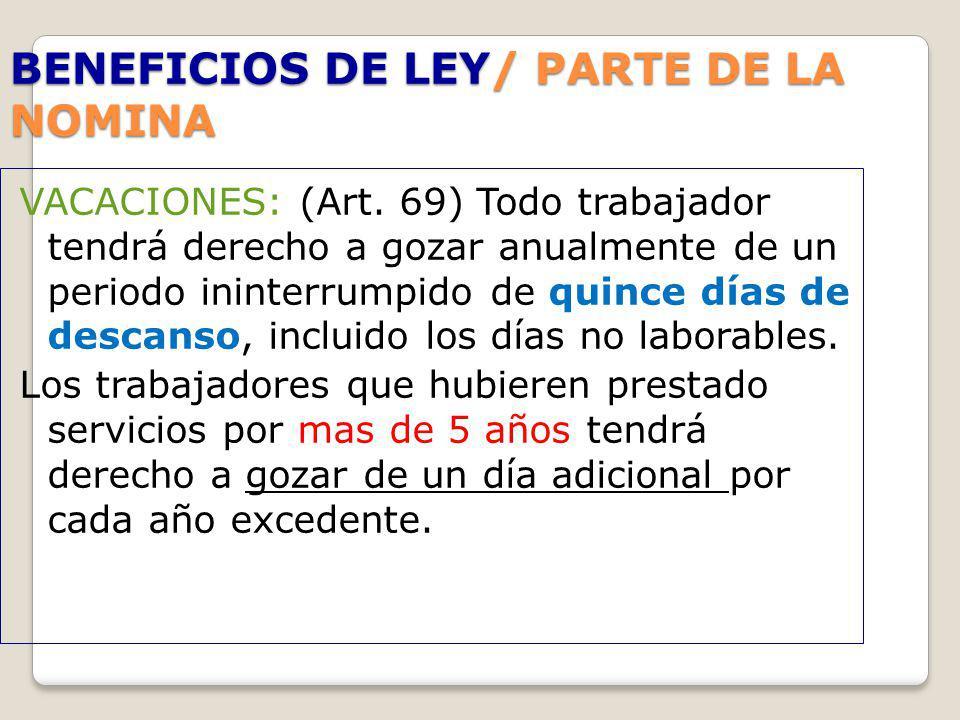 BENEFICIOS DE LEY/ PARTE DE LA NOMINA VACACIONES: (Art. 69) Todo trabajador tendrá derecho a gozar anualmente de un periodo ininterrumpido de quince d