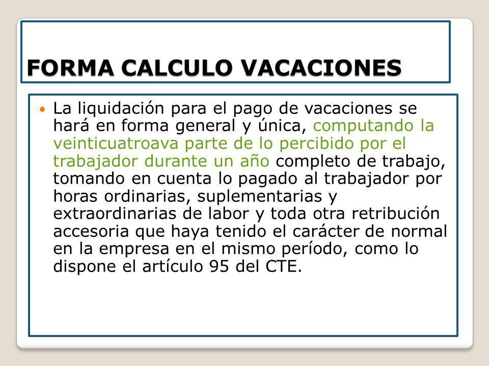FORMA CALCULO VACACIONES La liquidación para el pago de vacaciones se hará en forma general y única, computando la veinticuatroava parte de lo percibi