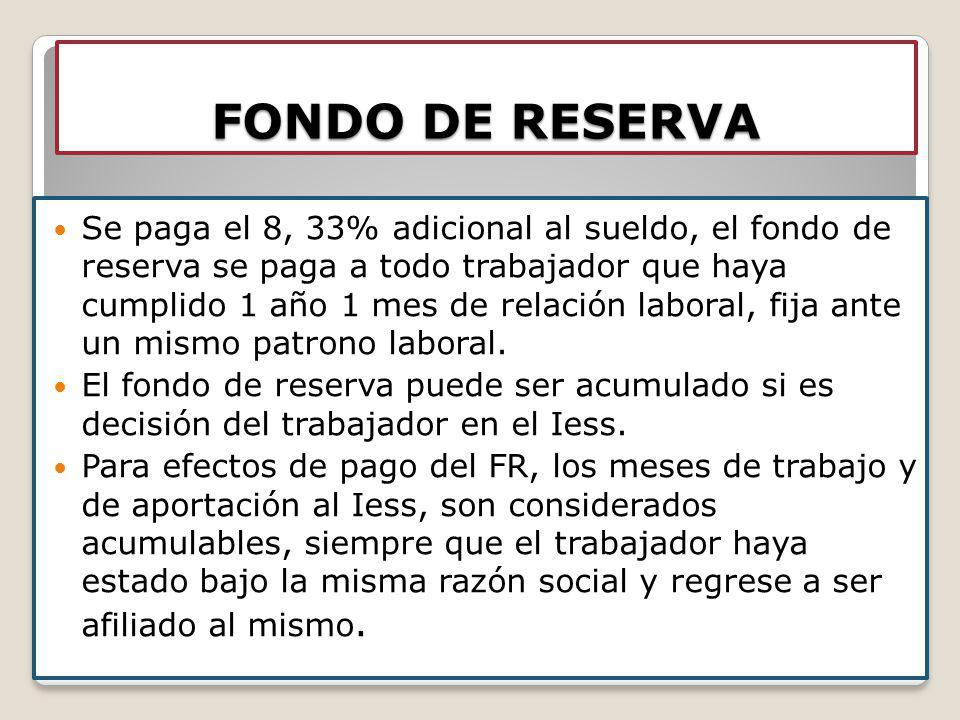 FONDO DE RESERVA Se paga el 8, 33% adicional al sueldo, el fondo de reserva se paga a todo trabajador que haya cumplido 1 año 1 mes de relación labora