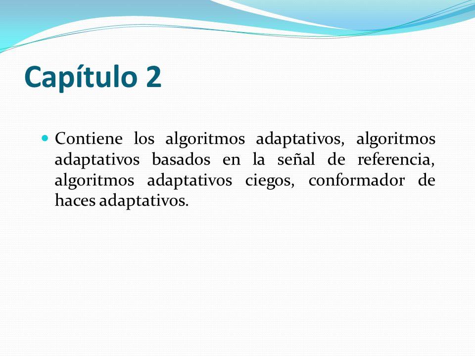 Capítulo 2 Contiene los algoritmos adaptativos, algoritmos adaptativos basados en la señal de referencia, algoritmos adaptativos ciegos, conformador d