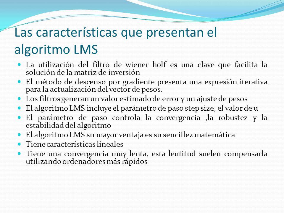Las características que presentan el algoritmo LMS La utilización del filtro de wiener holf es una clave que facilita la solución de la matriz de inve